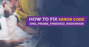 How to Fix Error Code DNS_PROBE_FINISHED_NXDOMAIN